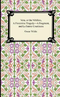 Vera, or the Nihilists/A Florentine Tragedy-A Fragment/La Sainte Courtisane