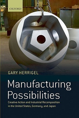 Manufacturing Possibilities: Creative Action and Industrial Recomposition in the United States, Germany, and Japan