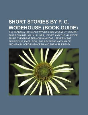Short Stories by P. G. Wodehouse (Book Guide): P. G. Wodehouse Short Stories Bibliography, Jeeves Takes Charge, Mr. Mulliner