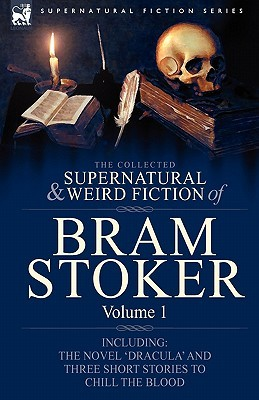 The Collected Supernatural and Weird Fiction of Bram Stoker: 1-Contains the Novel 'Dracula' and Three Short Stories to Chill the Blood