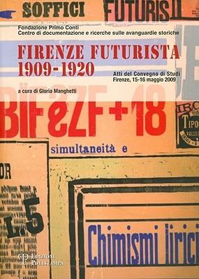 Firenze Futurista (1909-1920): Atti del Convegno Di Studi. Firenze, 15-16 Maggio 2009