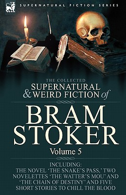 The Collected Supernatural And Weird Fiction Of Bram Stoker: 5 Contains The Novel 'The Snake's Pass,' Two Novelettes 'The Watter's Mou' And 'The Chain ... And Five Short Stories To Chill The Blood