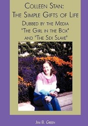 Colleen Stan: The Simple Gifts of Life: Dubbed by the Media the Girl in the Box and the Sex Slave Pdf Book