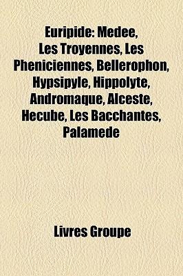 Euripide: Mde, Les Troyennes, Les Phniciennes, Bellrophon, Hypsipyle, Hippolyte, Andromaque, Alceste, Hcube, Les Bacchantes, Pal