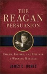 The Reagan Persuasion: Charm, Inspire, And Deliver A Winning Message