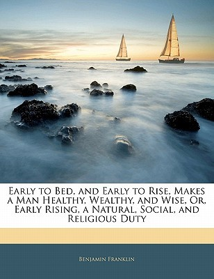 Early to Bed, and Early to Rise, Makes a Man Healthy, Wealthy, and Wise, Or, Early Rising, a Natural, Social, and Religious Duty