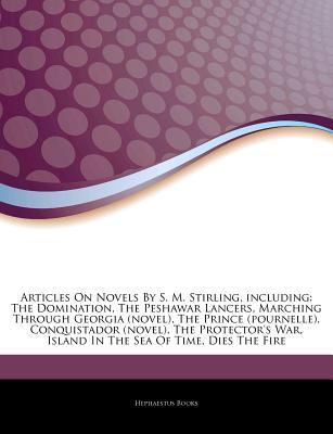 Articles on Novels by S. M. Stirling, Including: The Domination, the Peshawar Lancers, Marching Through Georgia (Novel), the Prince (Pournelle), Conquistador (Novel), the Protector's War, Island in the Sea of Time, Dies the Fire