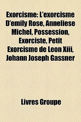 Exorcisme: L'exorcisme D'emily Rose, Anneliese Michel, Possession, Exorciste, Petit Exorcisme de Léon Xiii, Johann Joseph Gassner