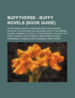 Buffyverse - Buffy Novels (Book Guide): After Image, Apocalypse Memories, Bad Bargain, Blackout, Blood and Fog, Blooded, Buffy the Vampire Slayer, Carnival of Souls, Chaos Bleeds, Child of the Hunt, Colony, Coyote Moon, Creatures of Habit, Crossings, C...