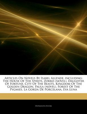 Articles on Novels by Isabel Allende, Including: The House of the Spirits, Zorro (Novel), Daughter of Fortune, City of the Beasts, Kingdom of the Golden Dragon, Paula (Novel), Forest of the Pygmies, La Gorda de Porcelana, Eva Luna