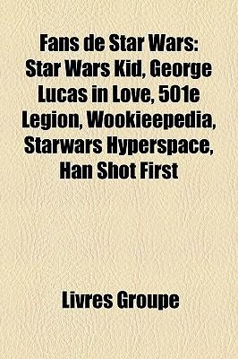 Fans de Star Wars: Star Wars Kid, George Lucas in Love, 501e Légion, Wookieepedia, Starwars Hyperspace, Han Shot First