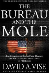The Bureau and the Mole: The Unmasking of Robert Philip Hanssen, the Most Dangerous Double Agent in FBI History