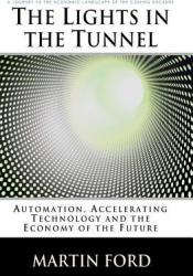 The Lights in the Tunnel: Automation, Accelerating Technology and the Economy of the Future Pdf Book