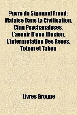 Œuvre de Sigmund Freud: Malaise Dans La Civilisation, Cinq Psychanalyses, L'Avenir D'Une Illusion, L'Interprétation Des Rêves, Totem Et Tabou