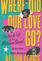 Where Did Our Love Go? The Rise and Fall of the Motown Sound Pdf Book