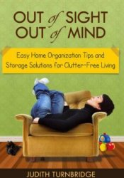 Out of Sight, Out of Mind - Easy Home Organization Tips and Storage Solutions for Clutter-Free Living Pdf Book