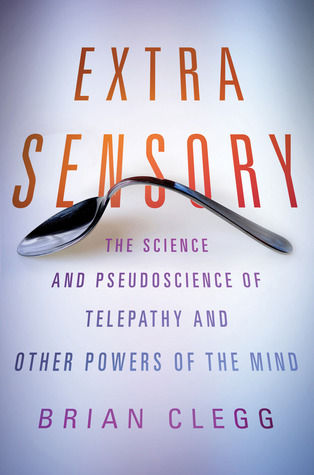 Extra Sensory: The Science and Pseudoscience of Telepathy and Other Powers of the Mind