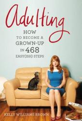 Adulting: How to Become a Grown-up in 468 Easy(ish) Steps Book Pdf