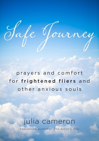 Safe Journey Prayers And Comfort For Frightened Flyers And Other Anxious Souls By Julia Cameron