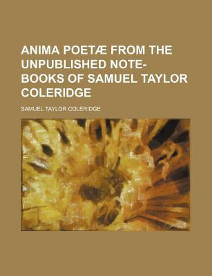 Anima Poetae from the Unpublished Note-Books of Samuel Taylor Coleridge