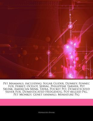Articles on Pet Mammals, Including: Sugar Glider, Donkey, Fennec Fox, Ferret, Ocelot, Serval, Philippine Tarsier, Pet Skunk, American Mink, Tayra, Pocket Pet, Domesticated Silver Fox, Domesticated Hedgehog, Pot-Bellied Pig, Pet Monkey