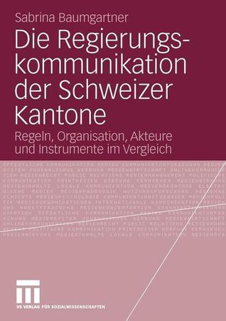 Die Regierungskommunikation Der Schweizer Kantone: Regeln, Organisation, Akteure Und Instrumente Im Vergleich