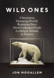 Wild Ones: A Sometimes Dismaying, Weirdly Reassuring Story About Looking at People Looking at Animals in America Pdf Book