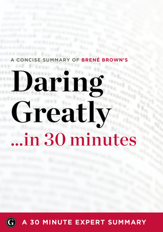 Daring Greatly: How the Courage to Be Vulnerable Transforms the Way We Live, Love, Parent, and Lead (30 Minute Expert Summary)