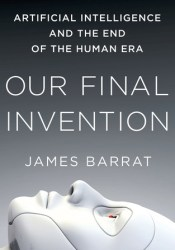 Our Final Invention: Artificial Intelligence and the End of the Human Era Pdf Book