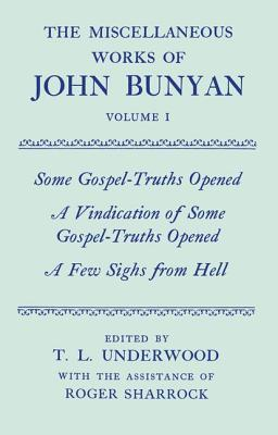 The Miscellaneous Works of John Bunyan: Volume 1: Some Gospel-Truths Opened, a Vindication of Some Gospel-Truths Opened, And, a Few Sighs from Hell