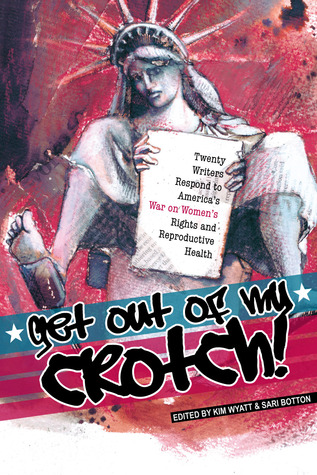 Get Out of My Crotch: Twenty-One Writers Respond to America's War on Women's Rights and Reproductive Health