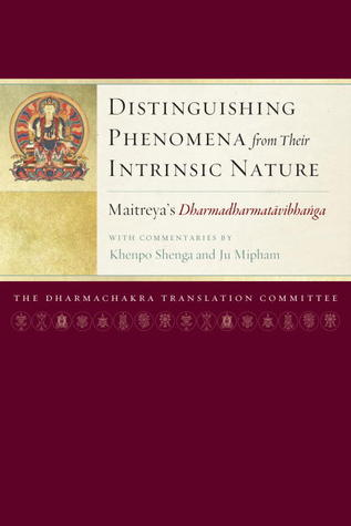Distinguishing Phenomena from Their Intrinsic Nature: Maitreya's Dharmadharmatavibhanga with Commentaries by Khenpo Shenga and Ju Mipham