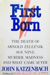 First Born: The Death of Arnold Zeleznik, Age Nine : Murder, Madness, and What Came After