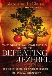 The Spiritual Warrior's Guide to Defeating Jezebel: How to Overcome the Spirit of Control, Idolatry and Immorality Pdf Book