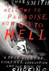 Welcome to Paradise, Now Go to Hell: A True Story of Violence, Corruption, and the Soul of Surfing Pdf Book
