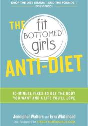 The Fit Bottomed Girls Anti-Diet: 10-Minute Fixes to Get the Body You Want and a Life You'll Love Pdf Book