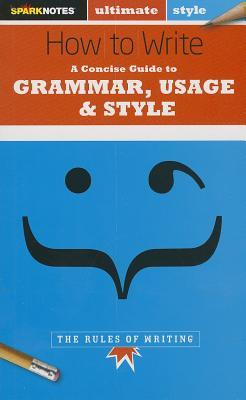 How to Write: Grammar, Usage & Style (SparkNotes Ultimate Style)