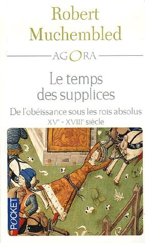 Le temps des supplices. De l'obéissance sous les rois absolus, XVe-XVIIIe siècle
