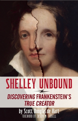 Shelley Unbound  Discovering Frankenstein s True Creator by Scott D     Shelley Unbound  Discovering Frankenstein s True Creator by Scott D  de Hart