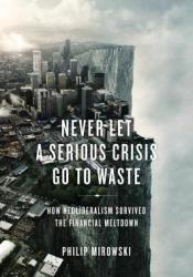 Never Let a Serious Crisis Go to Waste: How Neoliberalism Survived the Financial Meltdown Pdf Book