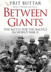 Between Giants: The Battle for the Baltics in World War II Pdf Book