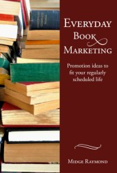 Everyday Book Marketing: Promotion Ideas to Fit Your Regularly Scheduled Life Pdf Book