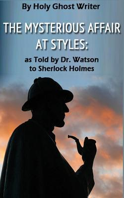 The Mysterious Affair at Styles: As Told by Dr. Watson to Sherlock Holmes