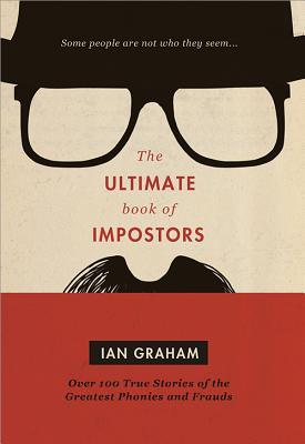 The Ultimate Book of Impostors: Over 100 True Stories of the Greatest Phonies and Frauds