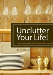 Unclutter Your Life! How to Tame Your Mess, Calm Your Mind, Lighten your Load Pdf Book