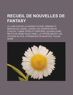 Recueil de Nouvelles de Fantasy: Le Livre D'Or de La Science-Fiction, Demons Et Merveilles, Azazel, Dagon, Les Adorateurs de Cthulhu, Conan, Epees Et