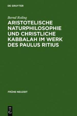 Aristotelische Naturphilosophie Und Christliche Kabbalah Im Werk Des Paulus Ritius