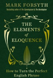 The Elements of Eloquence: How to Turn the Perfect English Phrase Pdf Book