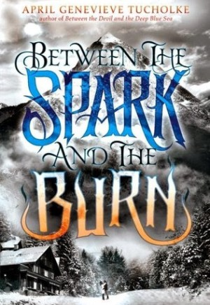 Book cover of Between the Spark and the Burn by April Genevieve Tucholke