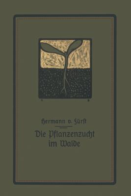 Die Pflanzenzucht Im Walde: Ein Handbuch Fur Forstwirte, Waldbesitzer Und Studierende
